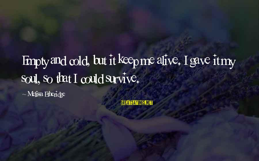Melissa Etheridge Sayings By Melissa Etheridge: Empty and cold, but it keep me alive. I gave it my soul, so that