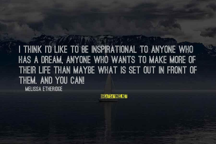 Melissa Etheridge Sayings By Melissa Etheridge: I think I'd like to be inspirational to anyone who has a dream, anyone who