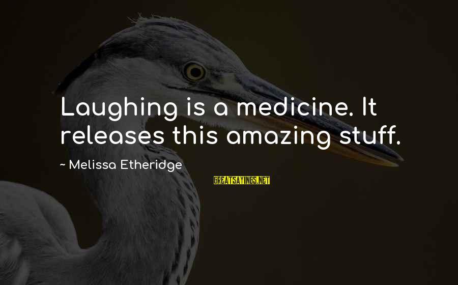 Melissa Etheridge Sayings By Melissa Etheridge: Laughing is a medicine. It releases this amazing stuff.