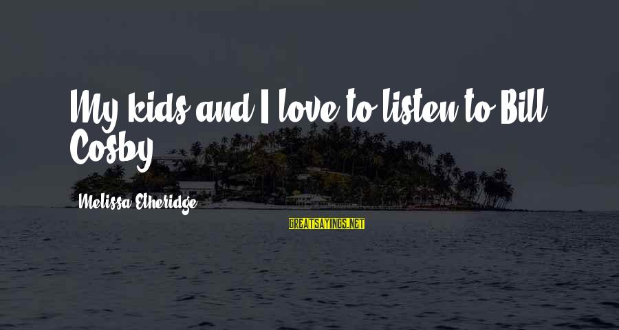 Melissa Etheridge Sayings By Melissa Etheridge: My kids and I love to listen to Bill Cosby.