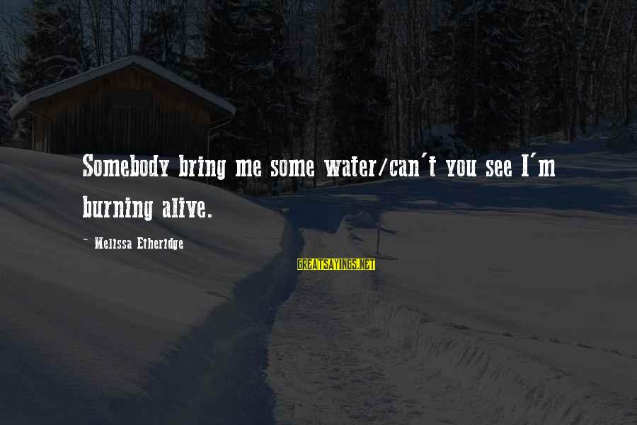 Melissa Etheridge Sayings By Melissa Etheridge: Somebody bring me some water/can't you see I'm burning alive.