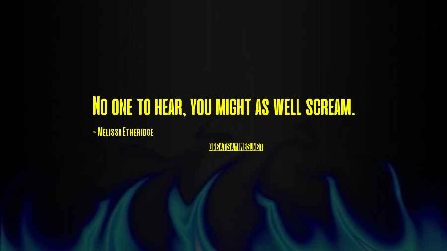Melissa Etheridge Sayings By Melissa Etheridge: No one to hear, you might as well scream.