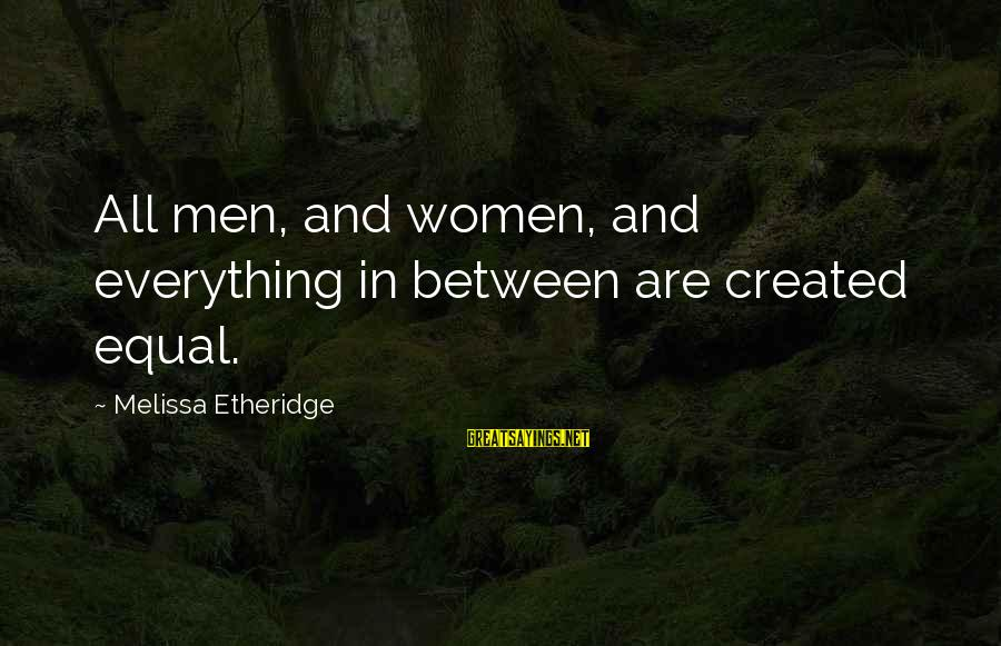 Melissa Etheridge Sayings By Melissa Etheridge: All men, and women, and everything in between are created equal.