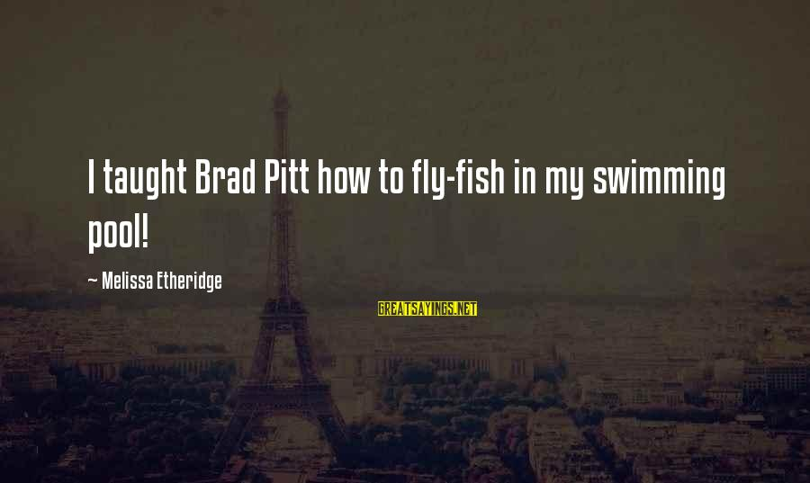 Melissa Etheridge Sayings By Melissa Etheridge: I taught Brad Pitt how to fly-fish in my swimming pool!