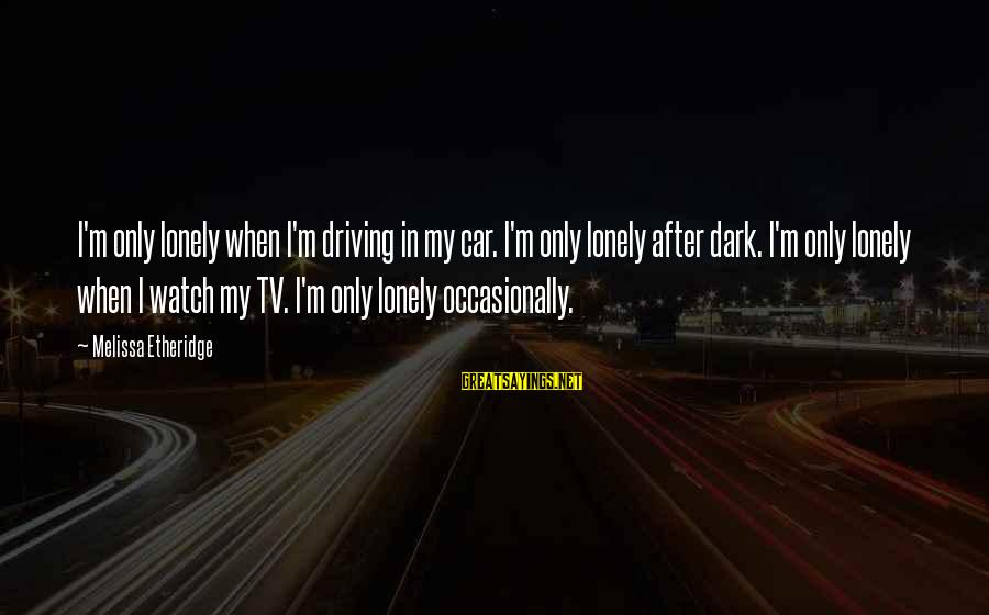 Melissa Etheridge Sayings By Melissa Etheridge: I'm only lonely when I'm driving in my car. I'm only lonely after dark. I'm