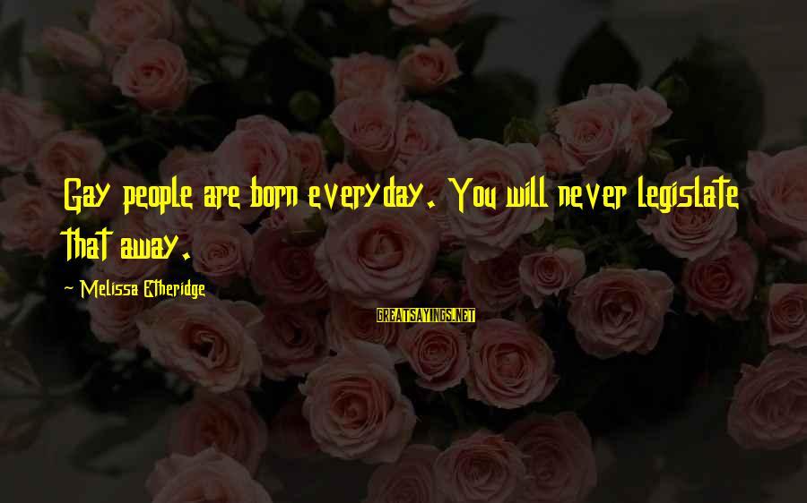 Melissa Etheridge Sayings By Melissa Etheridge: Gay people are born everyday. You will never legislate that away.