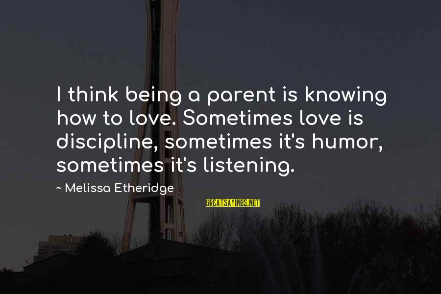 Melissa Etheridge Sayings By Melissa Etheridge: I think being a parent is knowing how to love. Sometimes love is discipline, sometimes