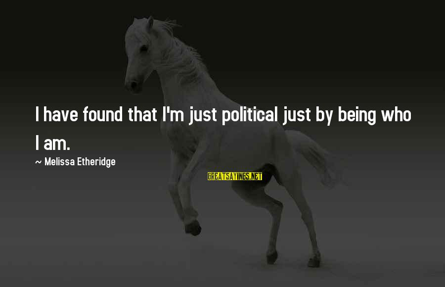 Melissa Etheridge Sayings By Melissa Etheridge: I have found that I'm just political just by being who I am.