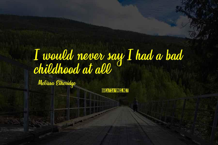 Melissa Etheridge Sayings By Melissa Etheridge: I would never say I had a bad childhood at all.