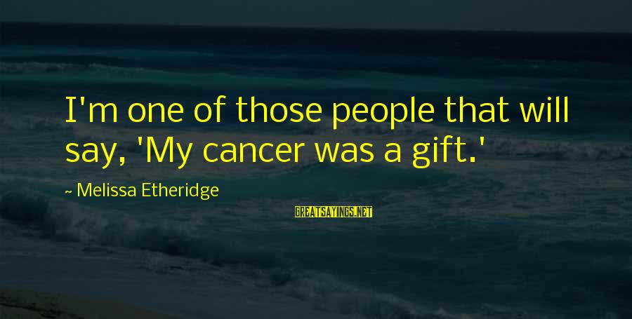 Melissa Etheridge Sayings By Melissa Etheridge: I'm one of those people that will say, 'My cancer was a gift.'