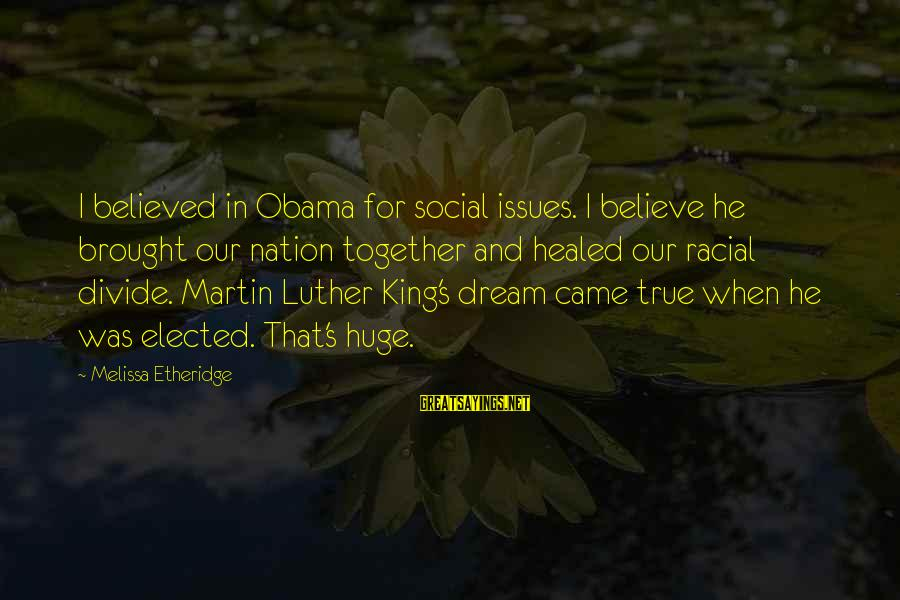 Melissa Etheridge Sayings By Melissa Etheridge: I believed in Obama for social issues. I believe he brought our nation together and