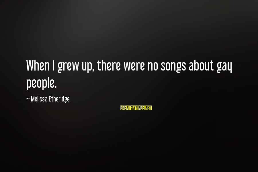 Melissa Etheridge Sayings By Melissa Etheridge: When I grew up, there were no songs about gay people.