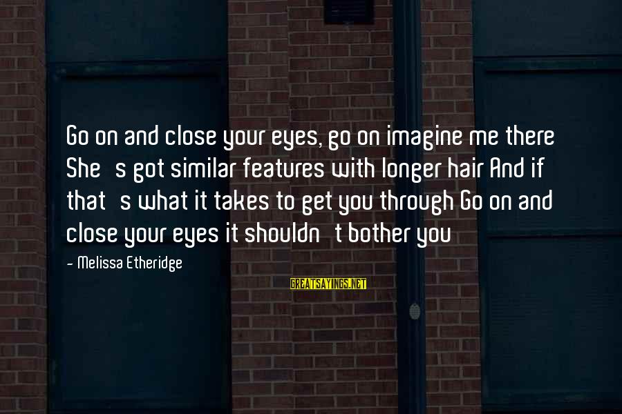 Melissa Etheridge Sayings By Melissa Etheridge: Go on and close your eyes, go on imagine me there She's got similar features