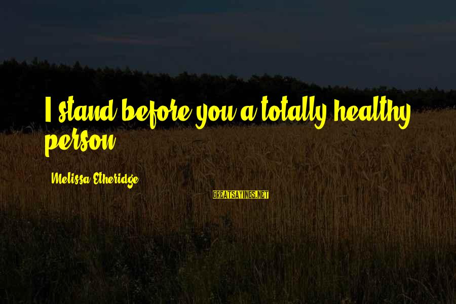 Melissa Etheridge Sayings By Melissa Etheridge: I stand before you a totally healthy person.