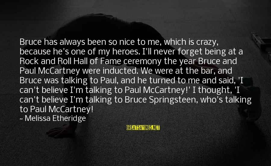 Melissa Etheridge Sayings By Melissa Etheridge: Bruce has always been so nice to me, which is crazy, because he's one of