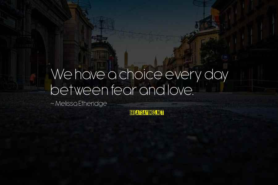 Melissa Etheridge Sayings By Melissa Etheridge: We have a choice every day between fear and love.