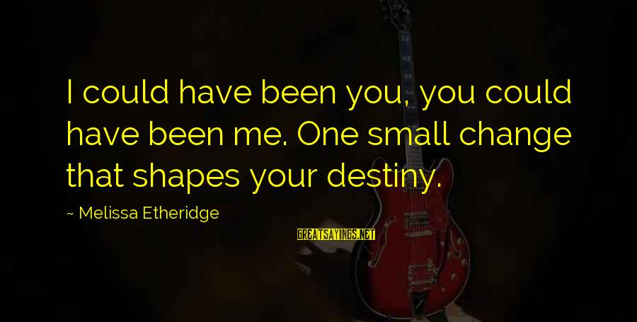 Melissa Etheridge Sayings By Melissa Etheridge: I could have been you, you could have been me. One small change that shapes