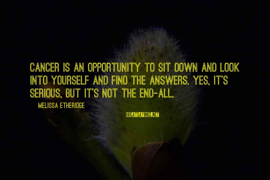 Melissa Etheridge Sayings By Melissa Etheridge: Cancer Is an opportunity to sit down and look into yourself and find the answers.