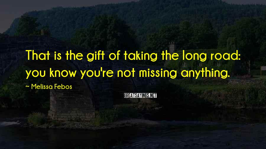 Melissa Febos Sayings: That is the gift of taking the long road: you know you're not missing anything.