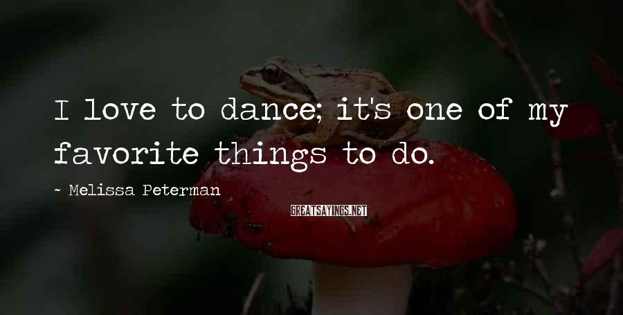 Melissa Peterman Sayings: I love to dance; it's one of my favorite things to do.
