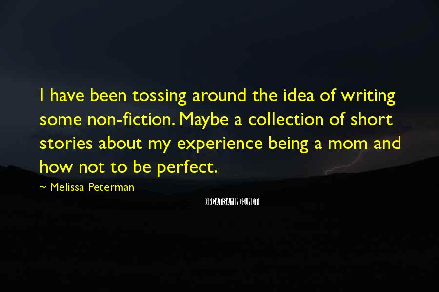 Melissa Peterman Sayings: I have been tossing around the idea of writing some non-fiction. Maybe a collection of