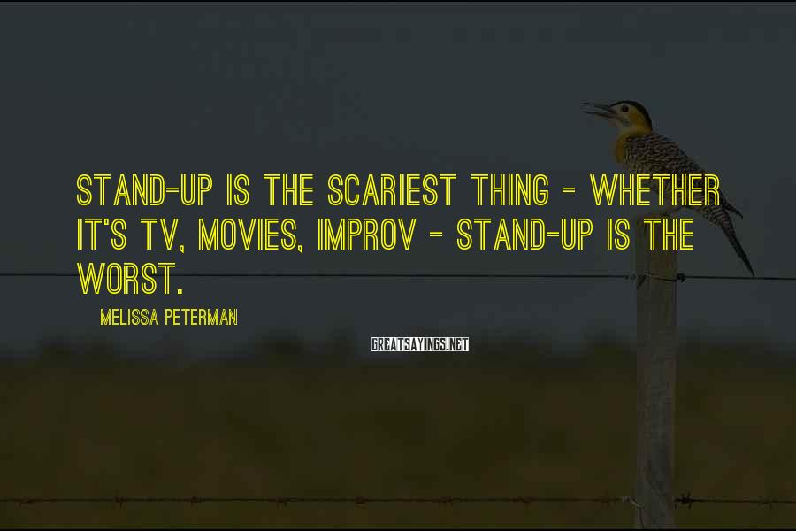 Melissa Peterman Sayings: Stand-up is the scariest thing - whether it's TV, movies, improv - stand-up is the