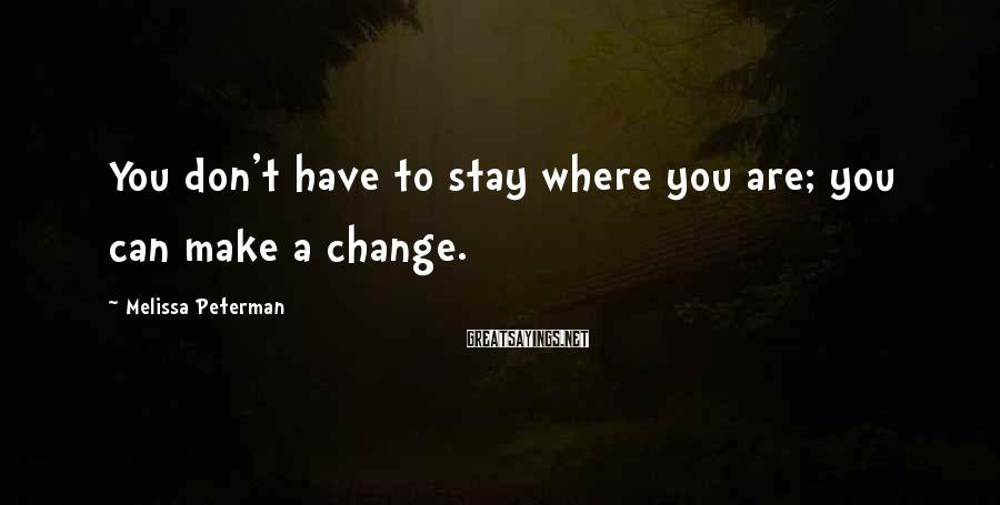 Melissa Peterman Sayings: You don't have to stay where you are; you can make a change.