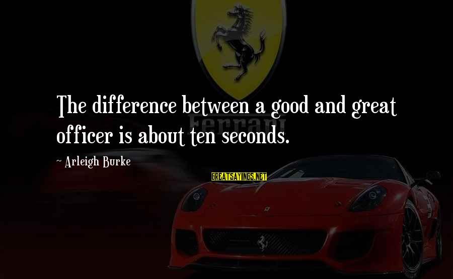 Mellower Sayings By Arleigh Burke: The difference between a good and great officer is about ten seconds.