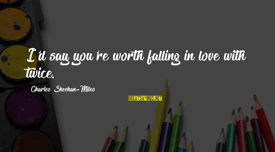Mellower Sayings By Charles Sheehan-Miles: I'd say you're worth falling in love with twice.