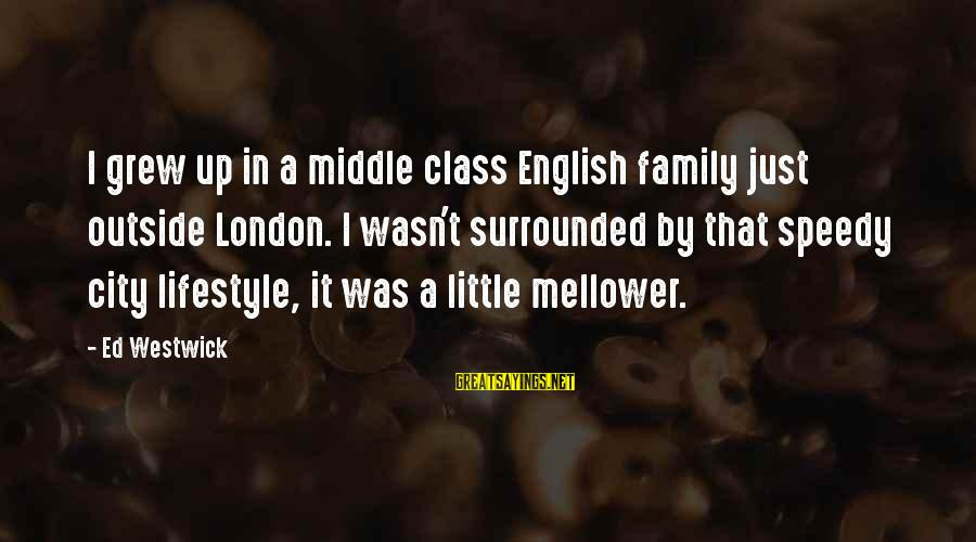 Mellower Sayings By Ed Westwick: I grew up in a middle class English family just outside London. I wasn't surrounded