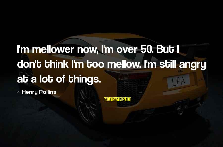 Mellower Sayings By Henry Rollins: I'm mellower now, I'm over 50. But I don't think I'm too mellow. I'm still