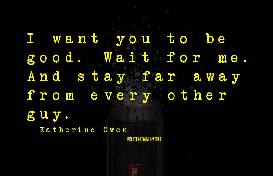 Mellower Sayings By Katherine Owen: I want you to be good. Wait for me. And stay far away from every