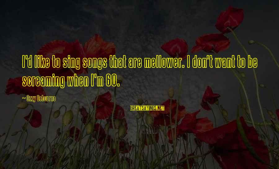 Mellower Sayings By Ozzy Osbourne: I'd like to sing songs that are mellower. I don't want to be screaming when