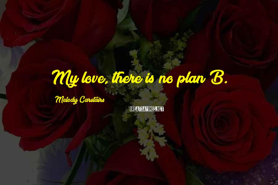 Melody Carstairs Sayings: My love, there is no plan B.