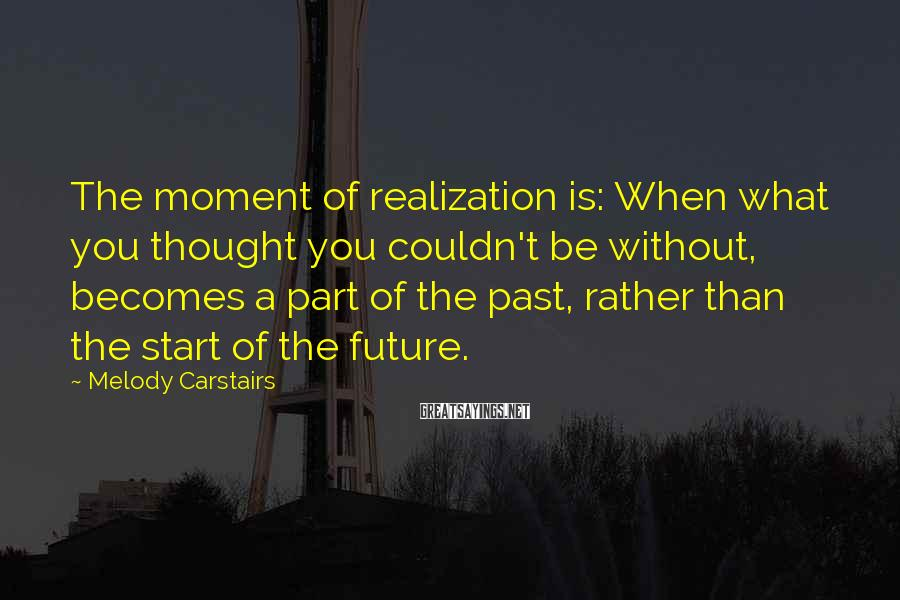Melody Carstairs Sayings: The moment of realization is: When what you thought you couldn't be without, becomes a