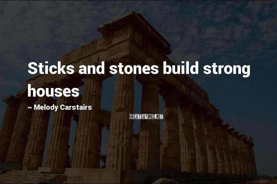 Melody Carstairs Sayings: Sticks and stones build strong houses