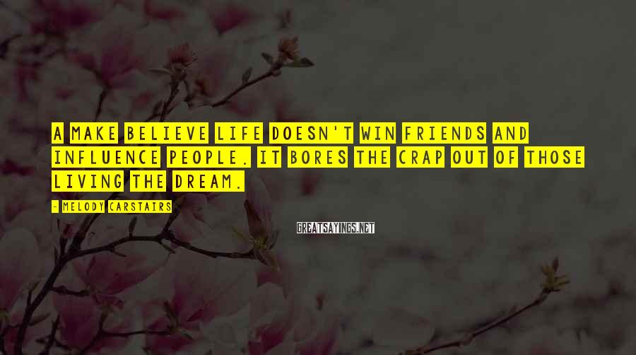 Melody Carstairs Sayings: A make believe life doesn't win friends and influence people. It bores the crap out
