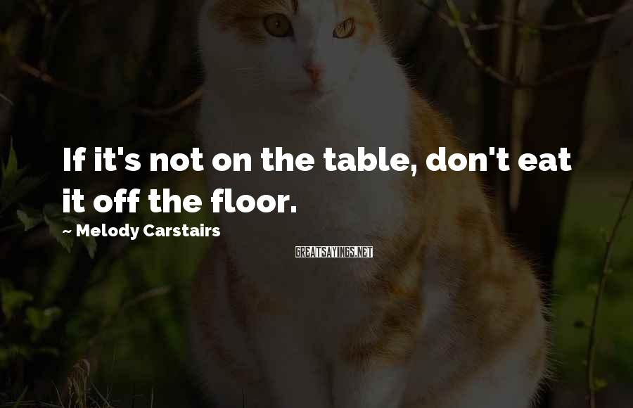 Melody Carstairs Sayings: If it's not on the table, don't eat it off the floor.