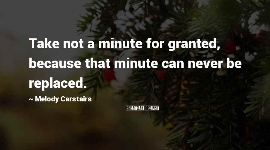 Melody Carstairs Sayings: Take not a minute for granted, because that minute can never be replaced.