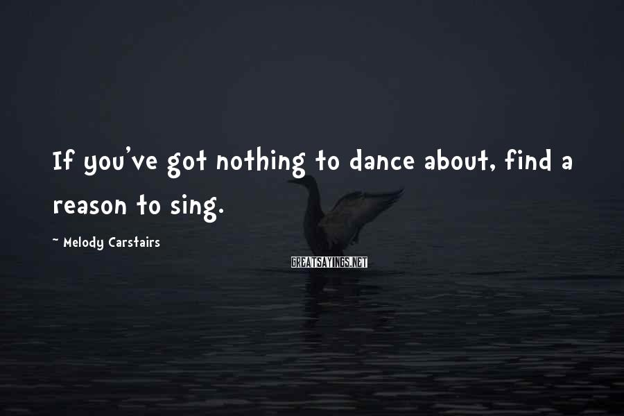 Melody Carstairs Sayings: If you've got nothing to dance about, find a reason to sing.