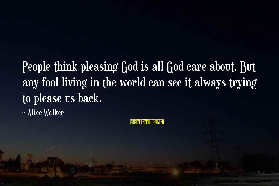 Meme Love Sayings By Alice Walker: People think pleasing God is all God care about. But any fool living in the
