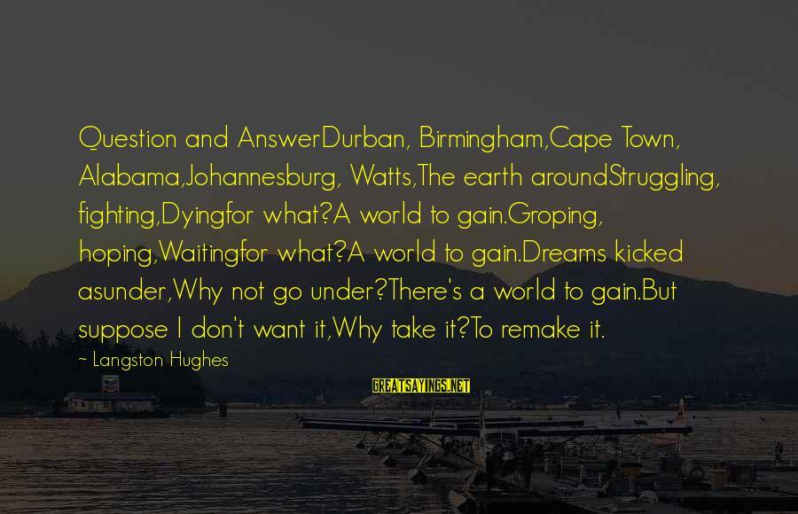 Meme Love Sayings By Langston Hughes: Question and AnswerDurban, Birmingham,Cape Town, Alabama,Johannesburg, Watts,The earth aroundStruggling, fighting,Dyingfor what?A world to gain.Groping, hoping,Waitingfor