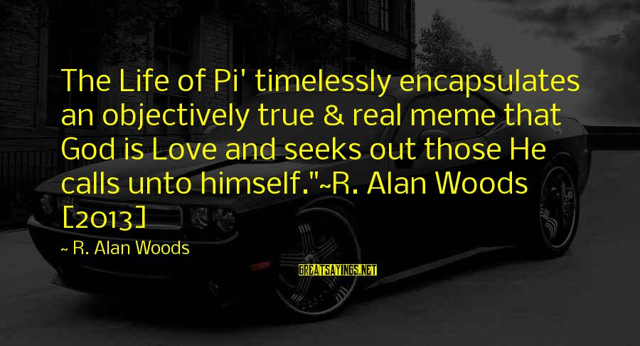 Meme Love Sayings By R. Alan Woods: The Life of Pi' timelessly encapsulates an objectively true & real meme that God is