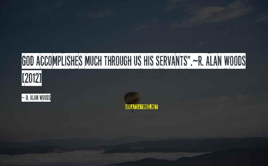 "Meme Love Sayings By R. Alan Woods: God accomplishes much through us His servants"".~R. Alan Woods [2012]"