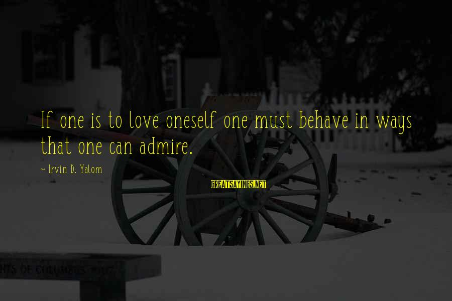 Memorial Holocaust Sayings By Irvin D. Yalom: If one is to love oneself one must behave in ways that one can admire.