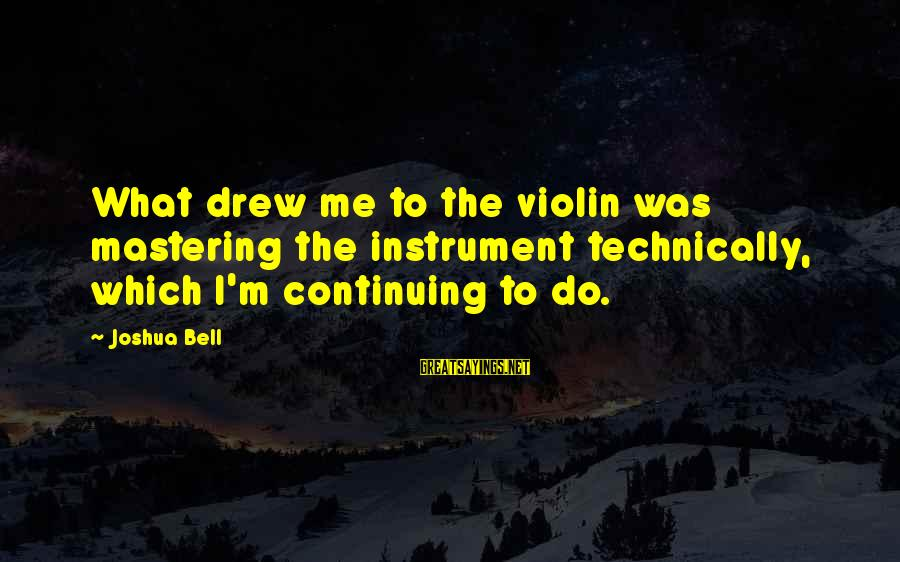 Memorial Holocaust Sayings By Joshua Bell: What drew me to the violin was mastering the instrument technically, which I'm continuing to