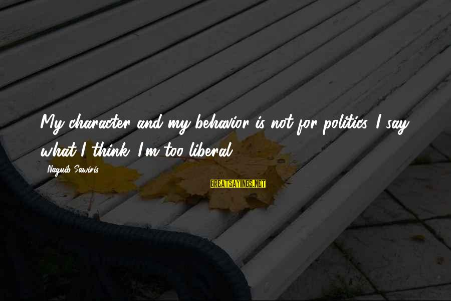Memorial Holocaust Sayings By Naguib Sawiris: My character and my behavior is not for politics. I say what I think. I'm