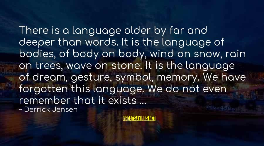 Memories Not Forgotten Sayings By Derrick Jensen: There is a language older by far and deeper than words. It is the language