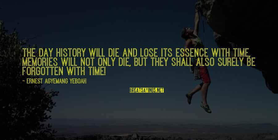 Memories Not Forgotten Sayings By Ernest Agyemang Yeboah: The day history will die and lose its essence with time, memories will not only