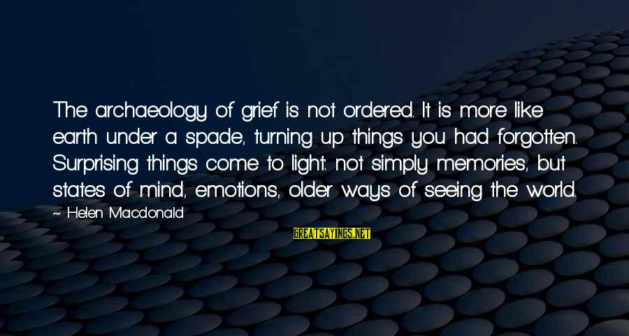 Memories Not Forgotten Sayings By Helen Macdonald: The archaeology of grief is not ordered. It is more like earth under a spade,